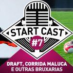STARTCAST #7 | DRAFT, CORRIDA MALUCA E OUTRAS BRUXARIAS