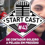 STARTCAST 43 | DE GOLEIRO CONTADOR A PELADA EM PRESÍDIO