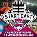 STARTCAST 44 | CAMPEÕES ESTADUAIS E A VERDADEIRA ROMADA